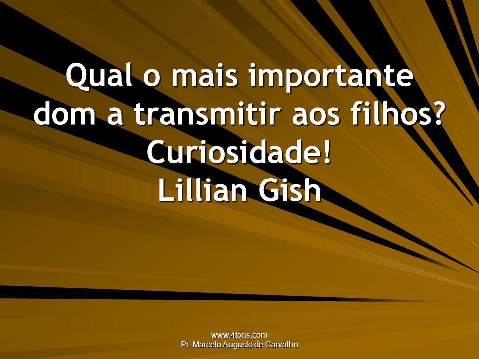 www.4tons.com Pr. Marcelo Augusto de Carvalho Qual o mais importante dom a transmitir aos filhos? Curiosidade! Lillian Gish
