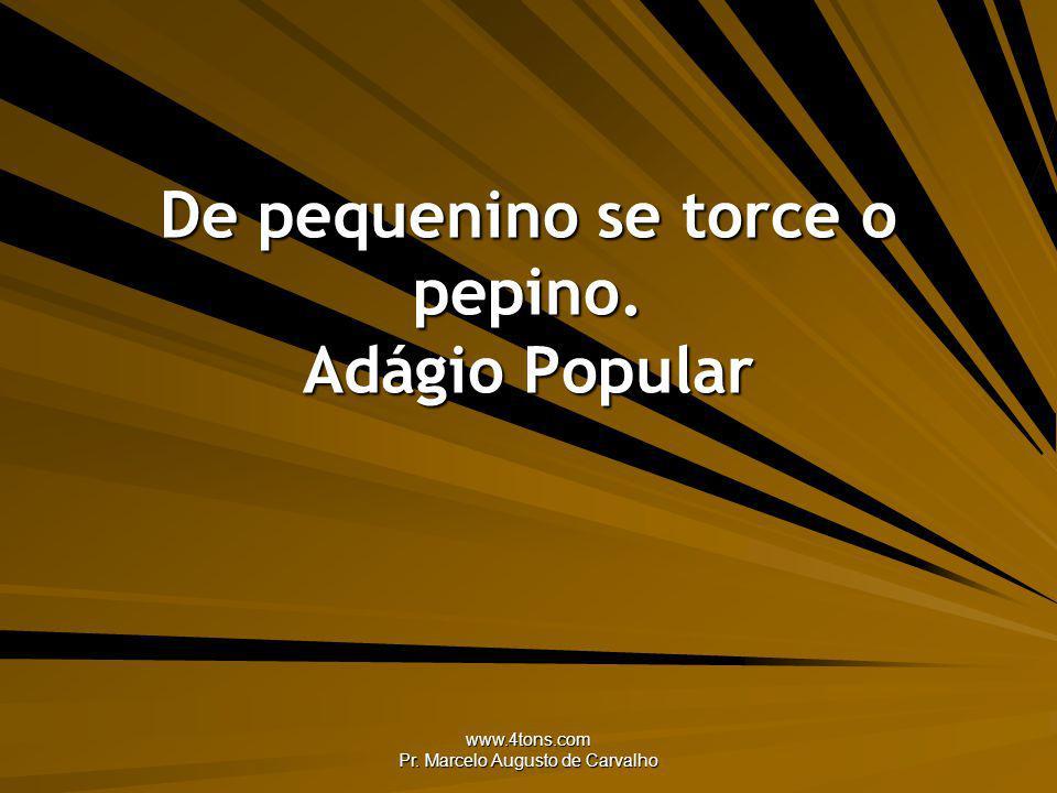 www.4tons.com Pr. Marcelo Augusto de Carvalho De pequenino se torce o pepino. Adágio Popular
