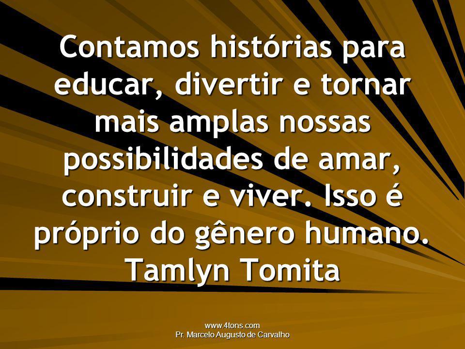 www.4tons.com Pr. Marcelo Augusto de Carvalho Contamos histórias para educar, divertir e tornar mais amplas nossas possibilidades de amar, construir e