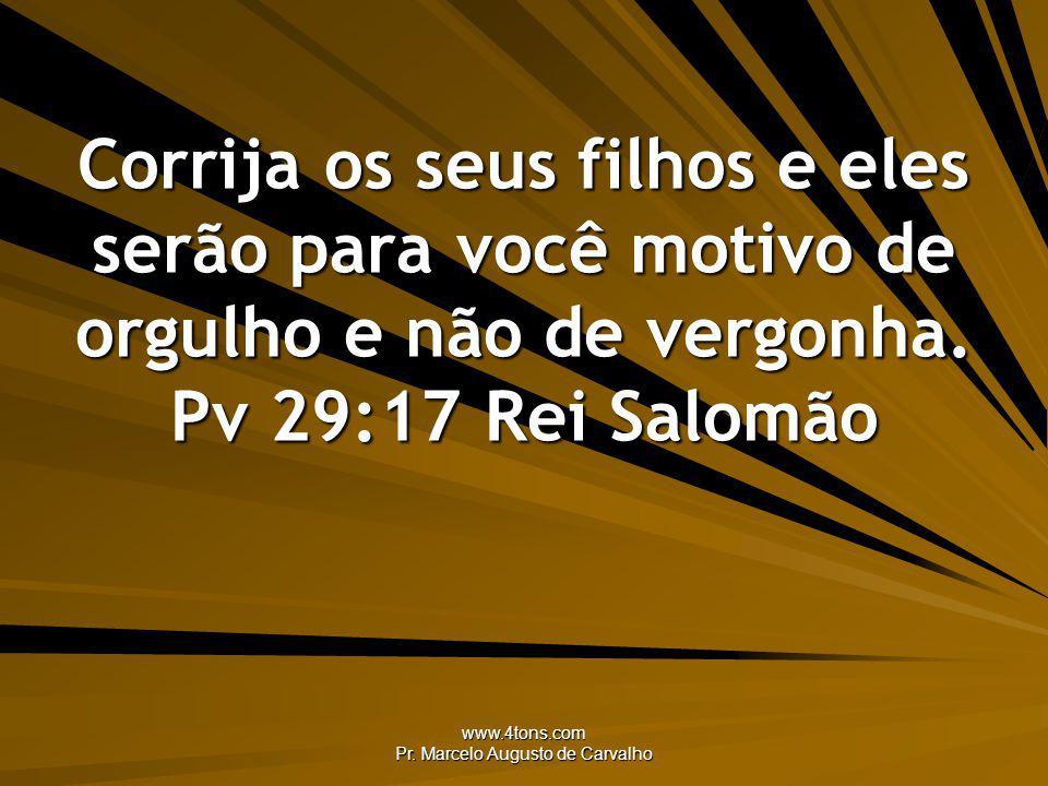 www.4tons.com Pr. Marcelo Augusto de Carvalho Corrija os seus filhos e eles serão para você motivo de orgulho e não de vergonha. Pv 29:17Rei Salomão