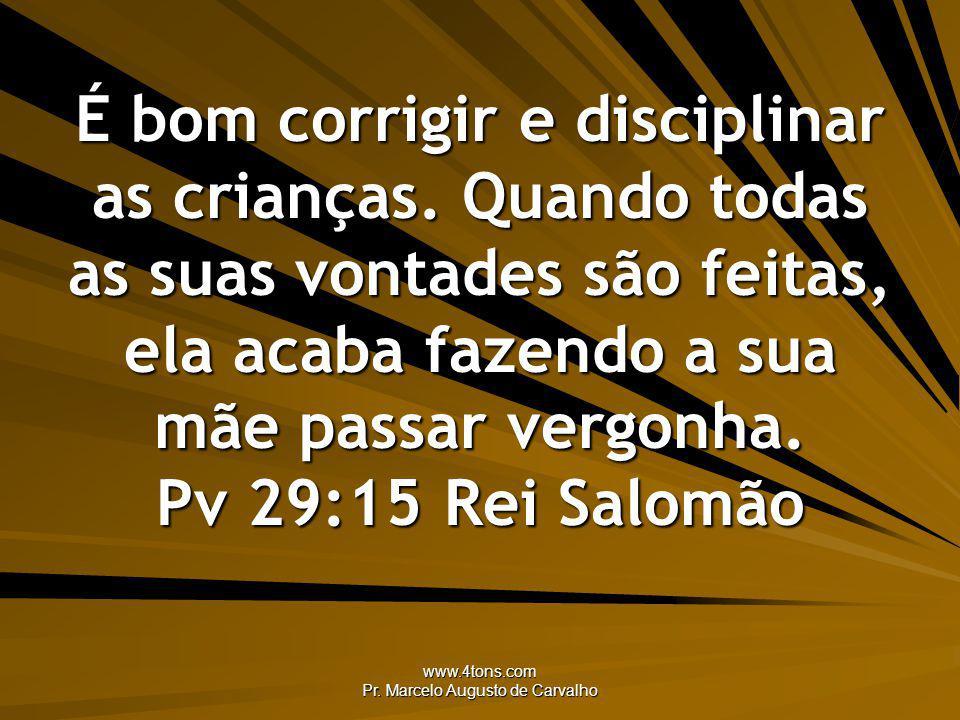 www.4tons.com Pr. Marcelo Augusto de Carvalho É bom corrigir e disciplinar as crianças. Quando todas as suas vontades são feitas, ela acaba fazendo a