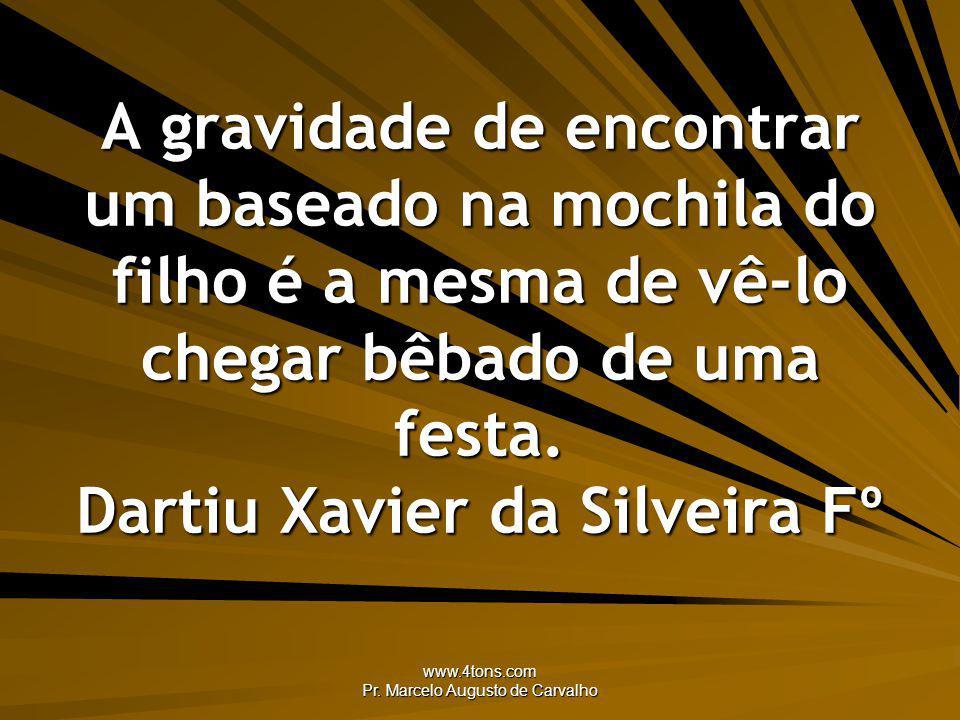www.4tons.com Pr. Marcelo Augusto de Carvalho A gravidade de encontrar um baseado na mochila do filho é a mesma de vê-lo chegar bêbado de uma festa. D