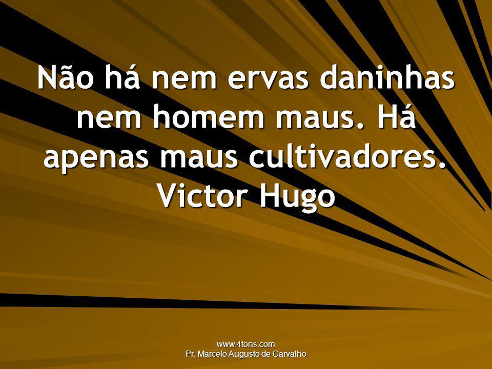 www.4tons.com Pr. Marcelo Augusto de Carvalho Não há nem ervas daninhas nem homem maus. Há apenas maus cultivadores. Victor Hugo