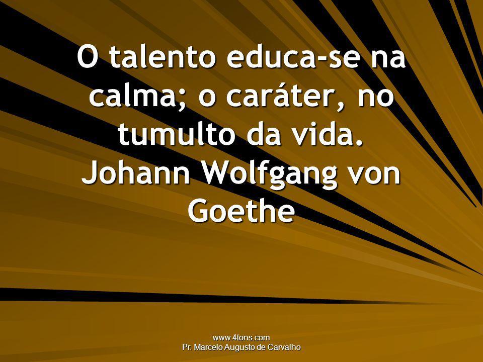 www.4tons.com Pr. Marcelo Augusto de Carvalho O talento educa-se na calma; o caráter, no tumulto da vida. Johann Wolfgang von Goethe