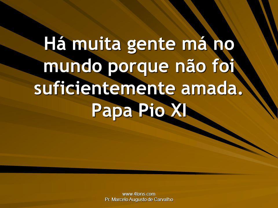 www.4tons.com Pr. Marcelo Augusto de Carvalho Há muita gente má no mundo porque não foi suficientemente amada. Papa Pio XI