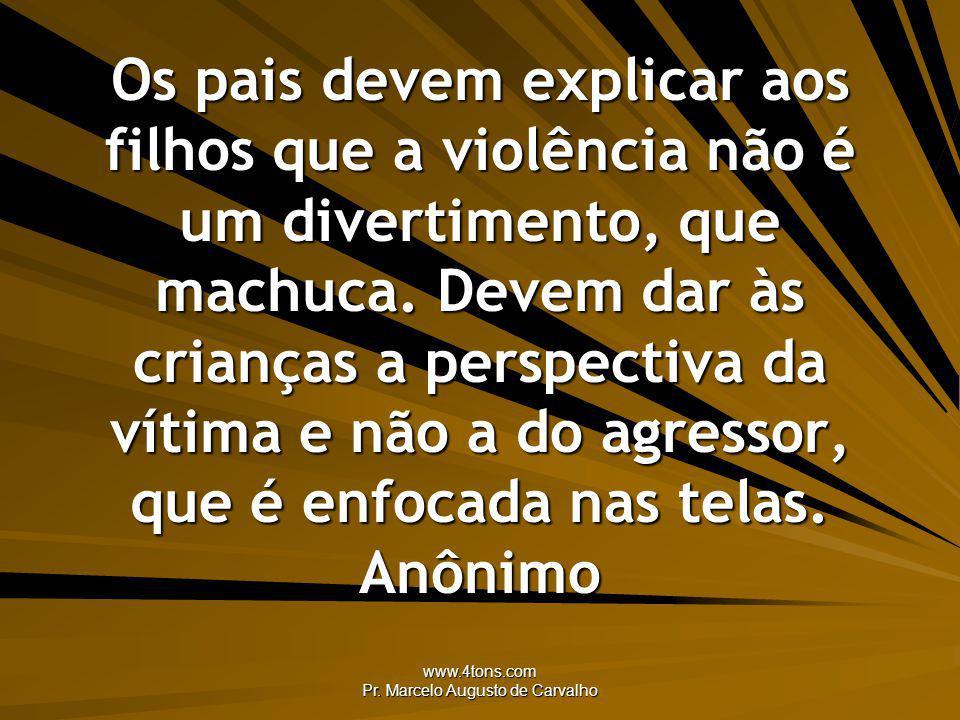 www.4tons.com Pr. Marcelo Augusto de Carvalho Os pais devem explicar aos filhos que a violência não é um divertimento, que machuca. Devem dar às crian