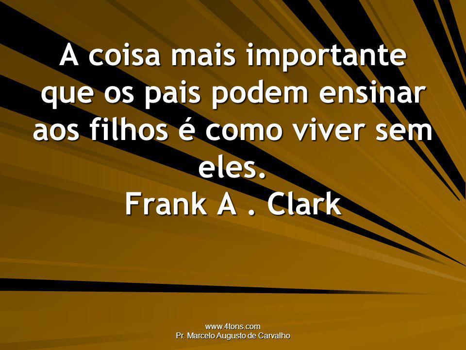 www.4tons.com Pr. Marcelo Augusto de Carvalho A coisa mais importante que os pais podem ensinar aos filhos é como viver sem eles. Frank A. Clark