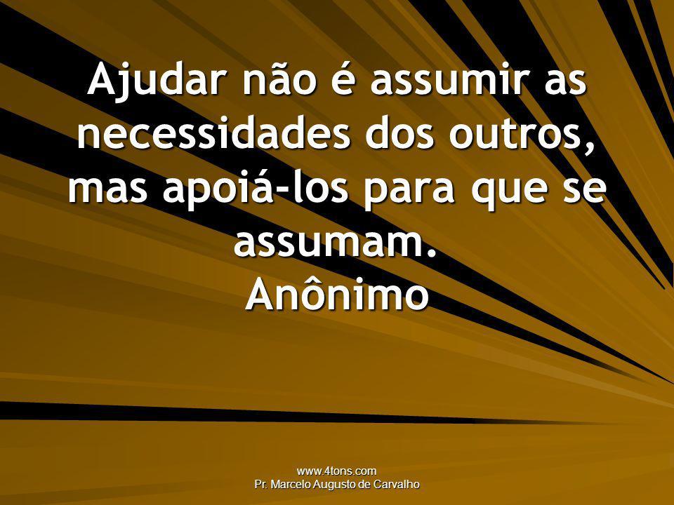 www.4tons.com Pr. Marcelo Augusto de Carvalho Ajudar não é assumir as necessidades dos outros, mas apoiá-los para que se assumam. Anônimo