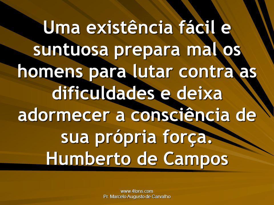 www.4tons.com Pr. Marcelo Augusto de Carvalho Uma existência fácil e suntuosa prepara mal os homens para lutar contra as dificuldades e deixa adormece