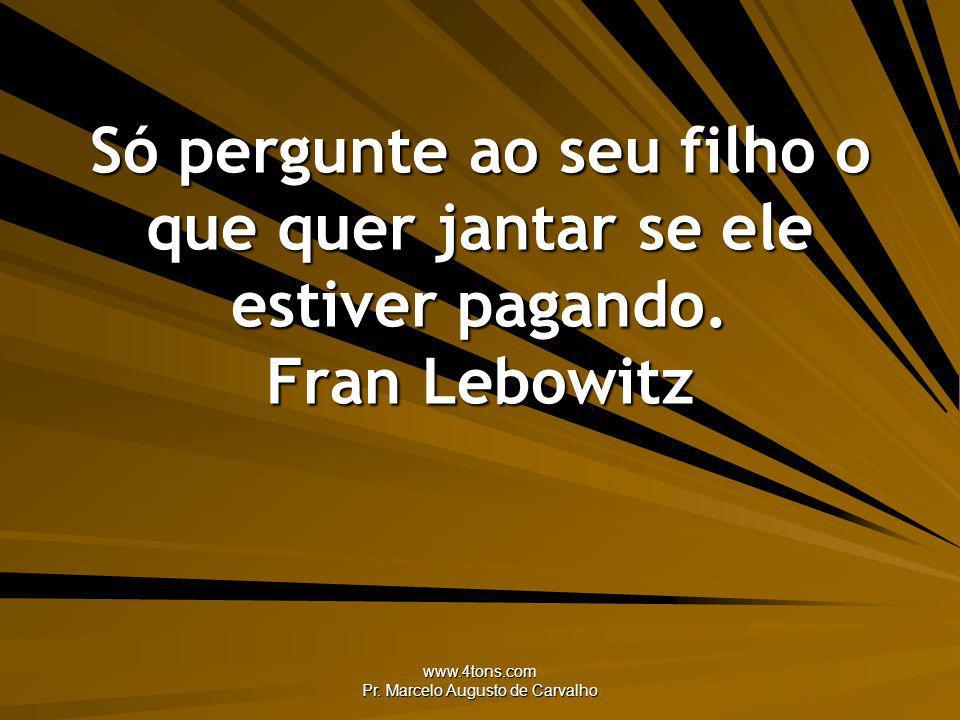 www.4tons.com Pr. Marcelo Augusto de Carvalho Só pergunte ao seu filho o que quer jantar se ele estiver pagando. Fran Lebowitz