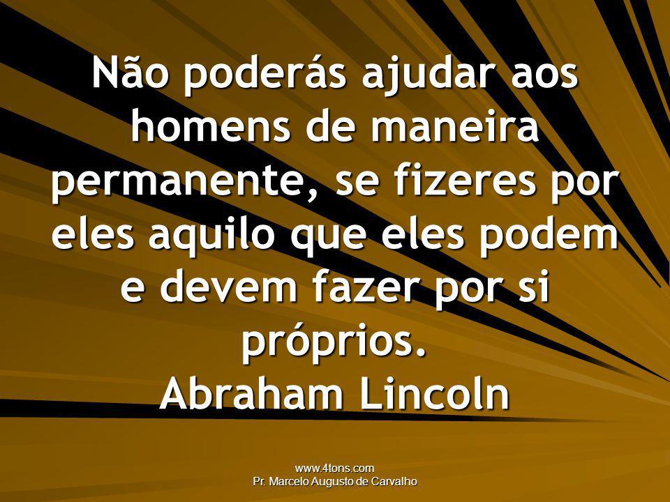 www.4tons.com Pr. Marcelo Augusto de Carvalho Não poderás ajudar aos homens de maneira permanente, se fizeres por eles aquilo que eles podem e devem f