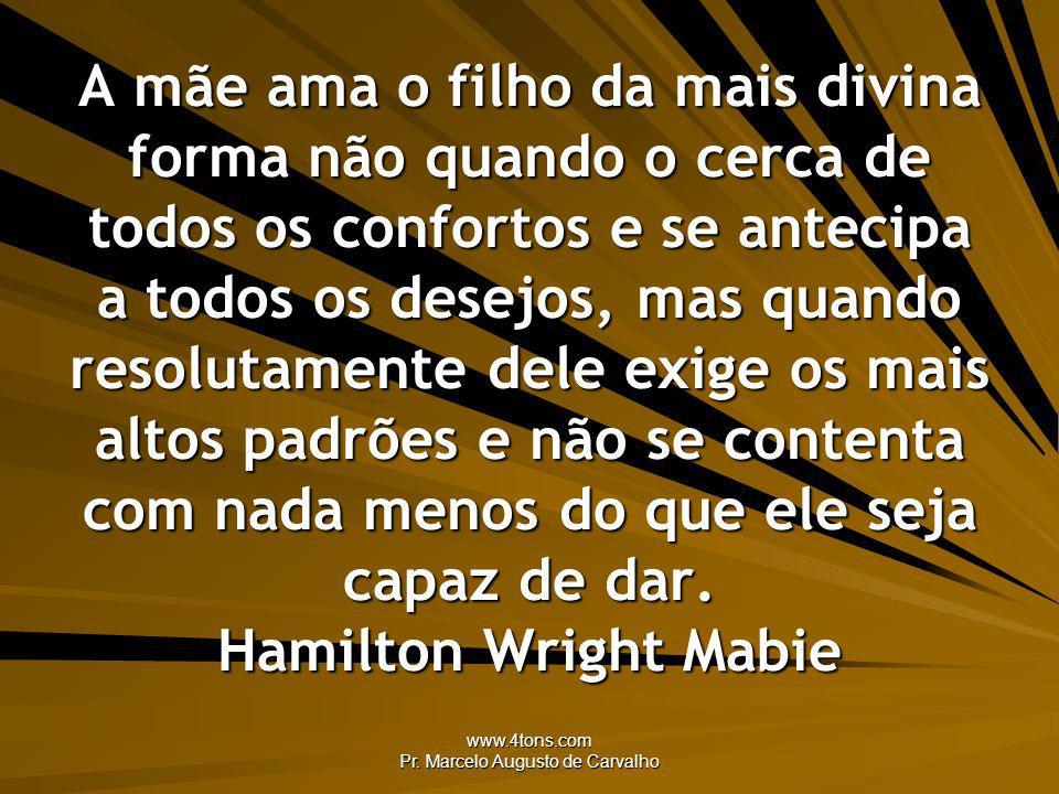 www.4tons.com Pr. Marcelo Augusto de Carvalho A mãe ama o filho da mais divina forma não quando o cerca de todos os confortos e se antecipa a todos os