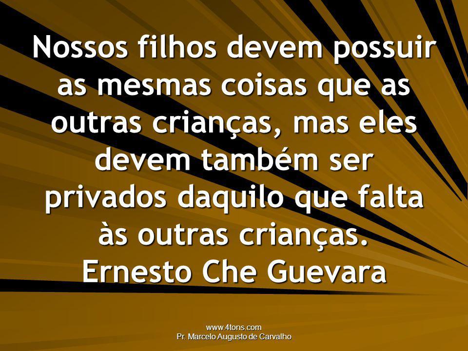 www.4tons.com Pr. Marcelo Augusto de Carvalho Nossos filhos devem possuir as mesmas coisas que as outras crianças, mas eles devem também ser privados