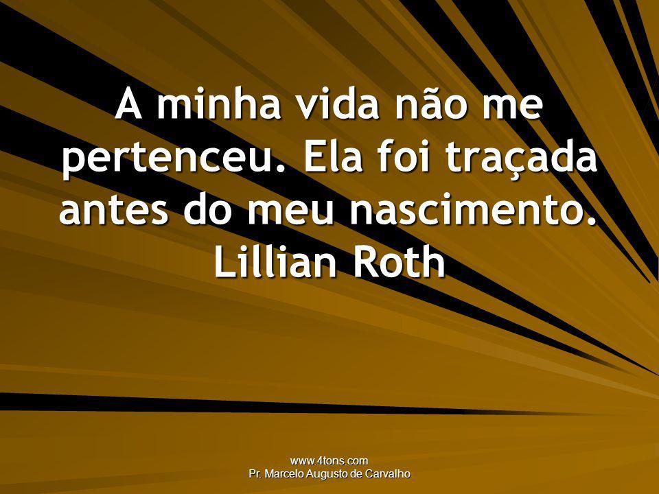 www.4tons.com Pr. Marcelo Augusto de Carvalho A minha vida não me pertenceu. Ela foi traçada antes do meu nascimento. Lillian Roth