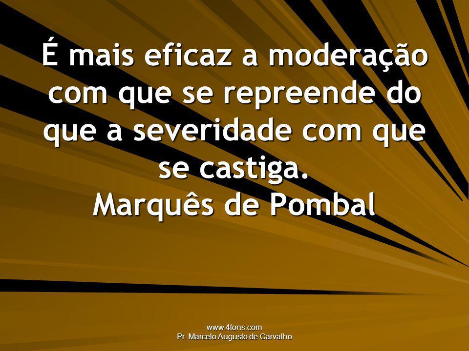 www.4tons.com Pr. Marcelo Augusto de Carvalho É mais eficaz a moderação com que se repreende do que a severidade com que se castiga. Marquês de Pombal