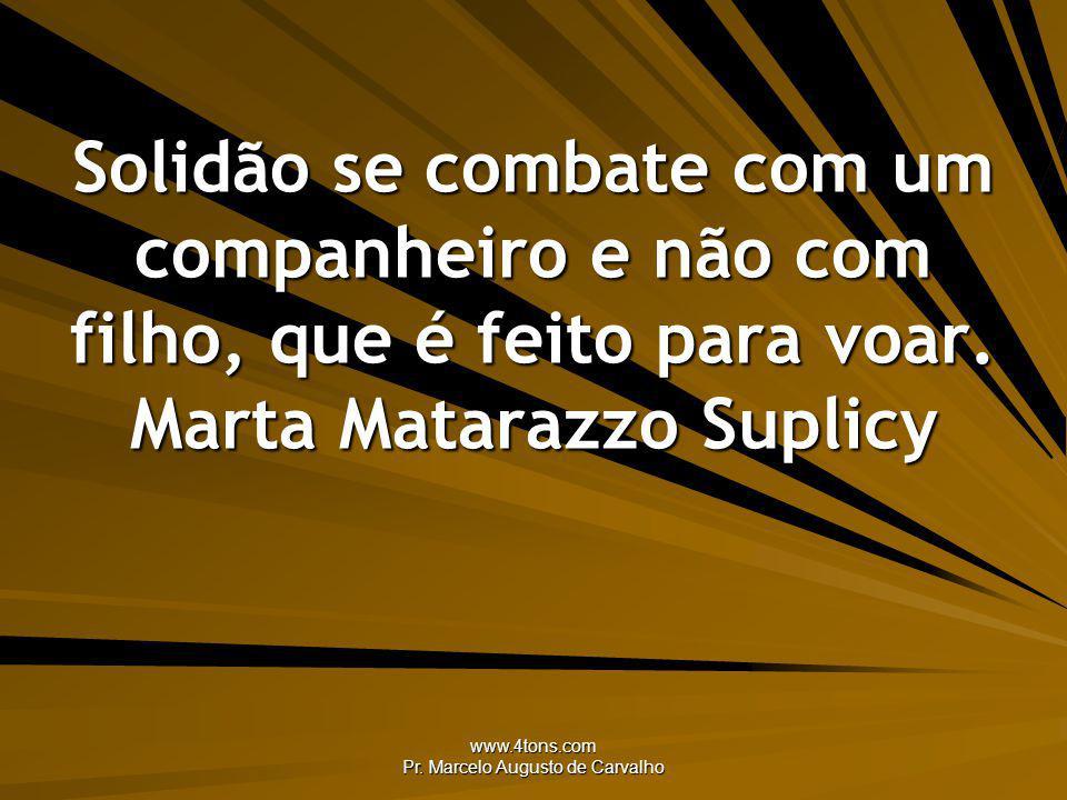 www.4tons.com Pr. Marcelo Augusto de Carvalho Solidão se combate com um companheiro e não com filho, que é feito para voar. Marta Matarazzo Suplicy