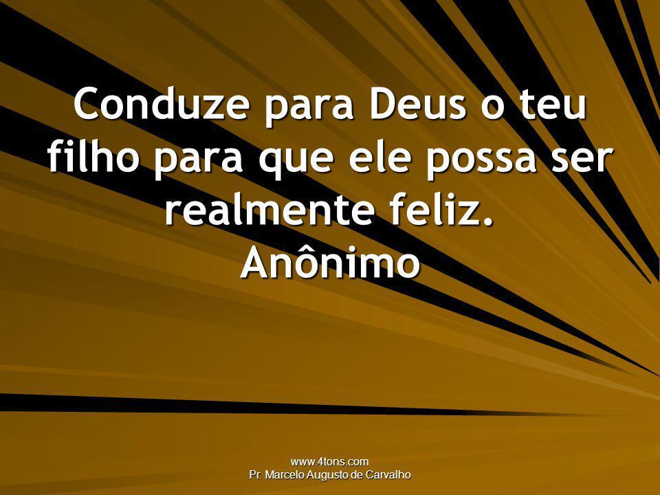 www.4tons.com Pr. Marcelo Augusto de Carvalho Conduze para Deus o teu filho para que ele possa ser realmente feliz. Anônimo