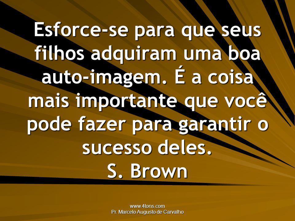 www.4tons.com Pr. Marcelo Augusto de Carvalho Esforce-se para que seus filhos adquiram uma boa auto-imagem. É a coisa mais importante que você pode fa