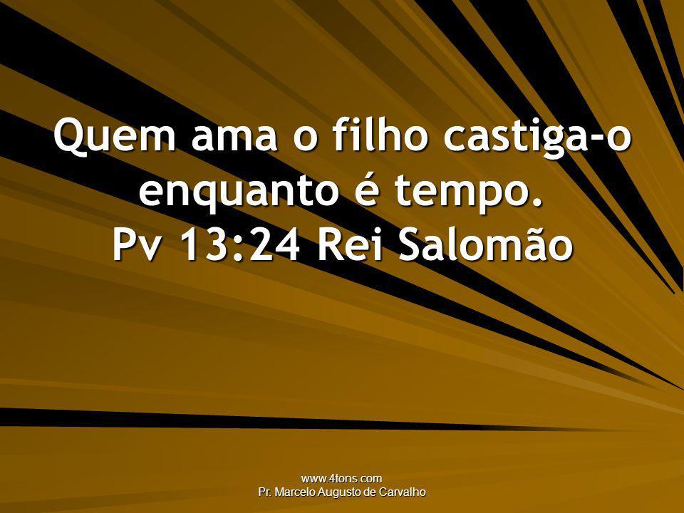 www.4tons.com Pr. Marcelo Augusto de Carvalho Quem ama o filho castiga-o enquanto é tempo. Pv 13:24Rei Salomão
