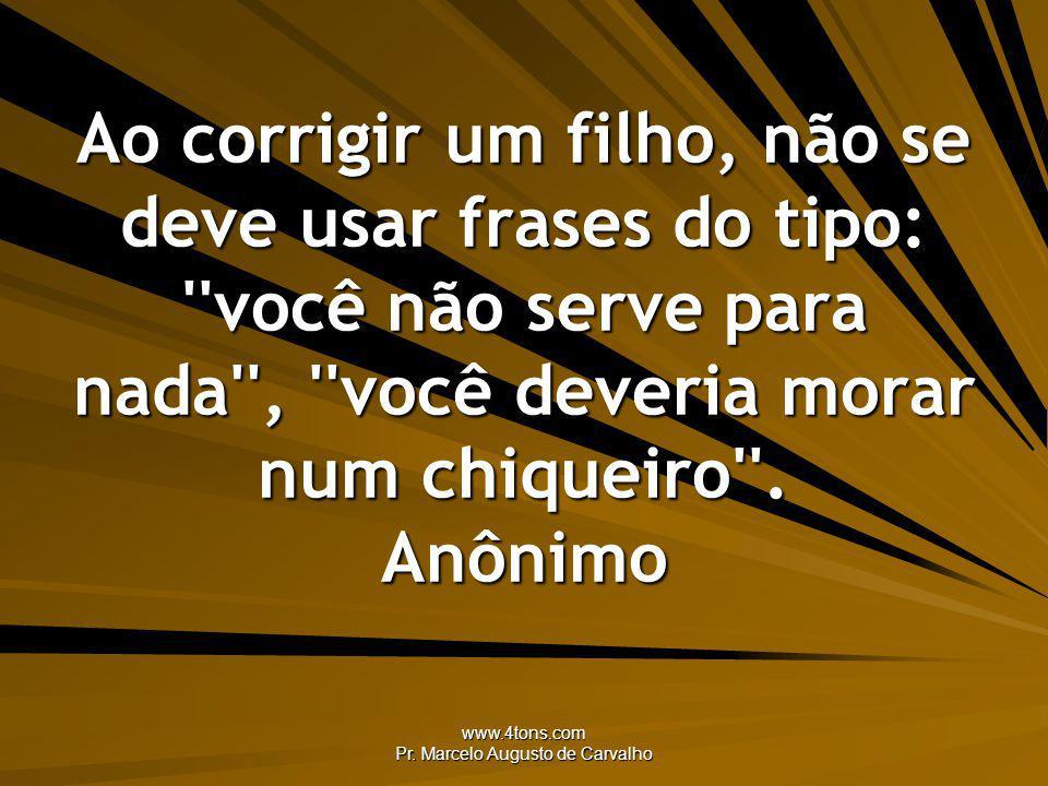 www.4tons.com Pr. Marcelo Augusto de Carvalho Ao corrigir um filho, não se deve usar frases do tipo: ''você não serve para nada'', ''você deveria mora
