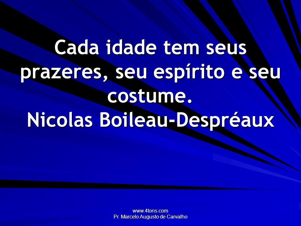 www.4tons.com Pr. Marcelo Augusto de Carvalho Cada idade tem seus prazeres, seu espírito e seu costume. Nicolas Boileau-Despréaux