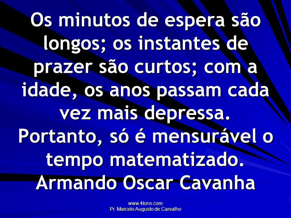 www.4tons.com Pr. Marcelo Augusto de Carvalho Os minutos de espera são longos; os instantes de prazer são curtos; com a idade, os anos passam cada vez