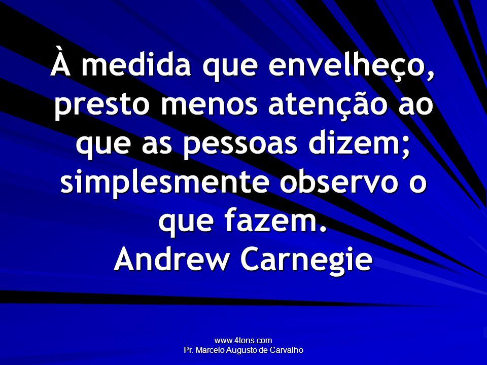 www.4tons.com Pr. Marcelo Augusto de Carvalho À medida que envelheço, presto menos atenção ao que as pessoas dizem; simplesmente observo o que fazem.