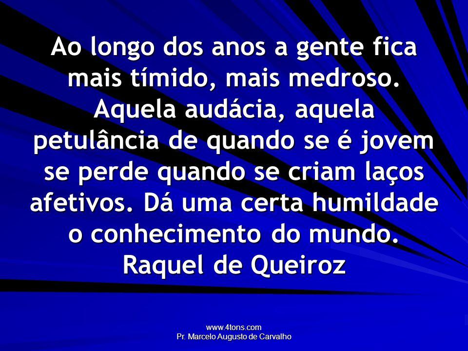 www.4tons.com Pr. Marcelo Augusto de Carvalho Ao longo dos anos a gente fica mais tímido, mais medroso. Aquela audácia, aquela petulância de quando se