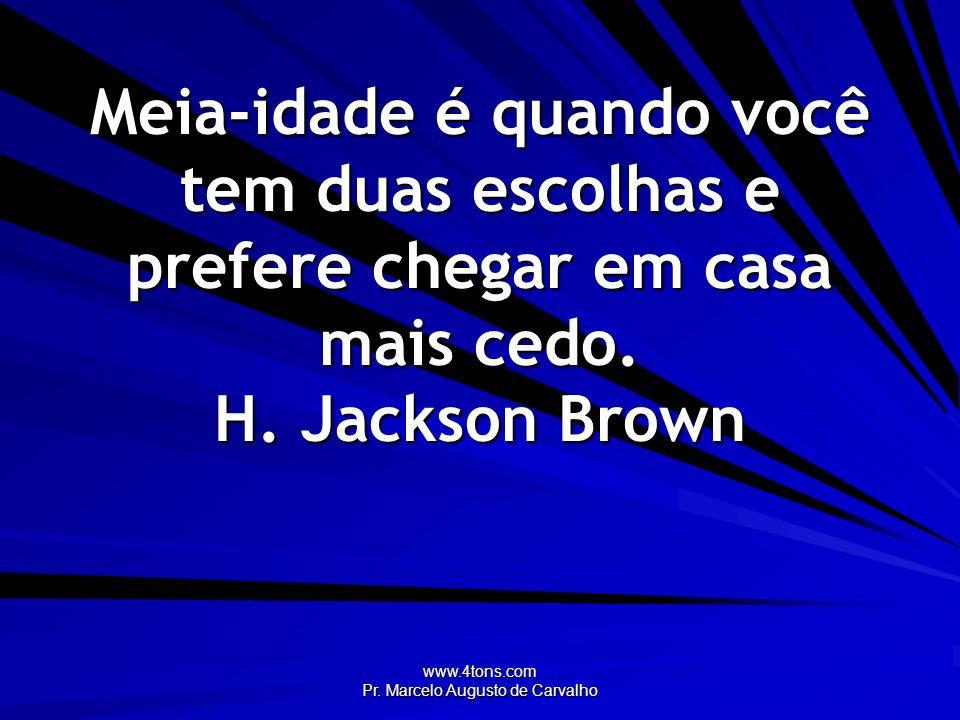www.4tons.com Pr. Marcelo Augusto de Carvalho Meia-idade é quando você tem duas escolhas e prefere chegar em casa mais cedo. H. Jackson Brown