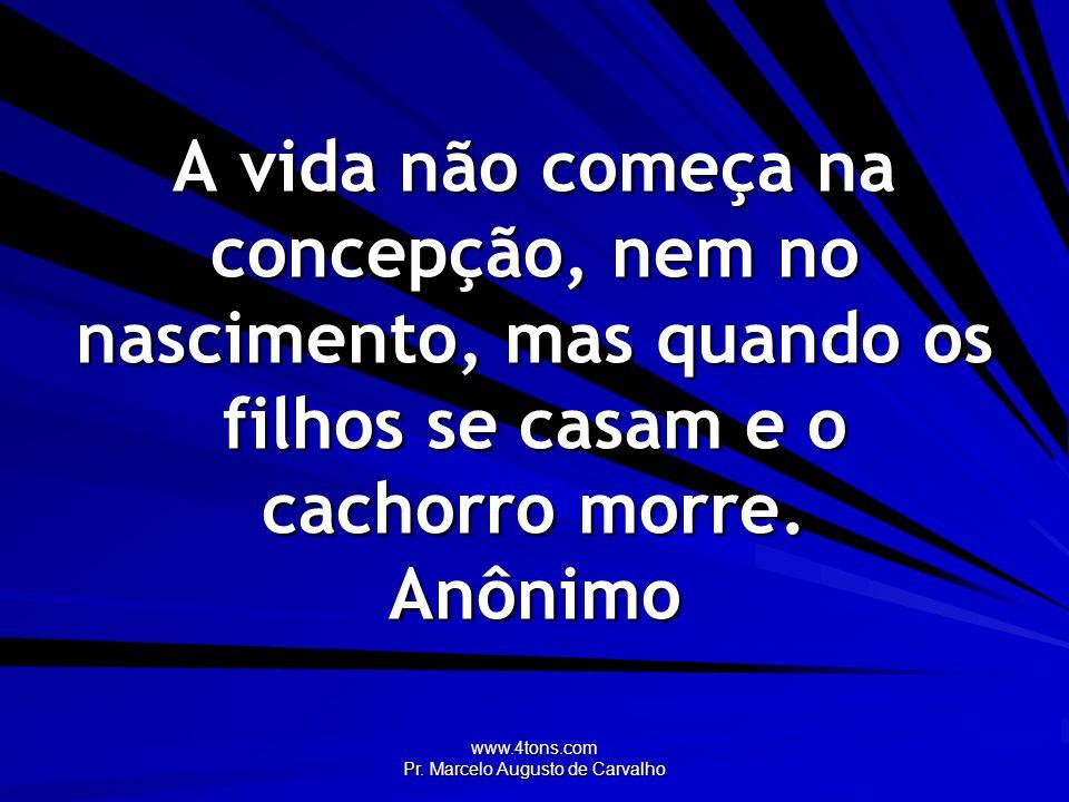 www.4tons.com Pr. Marcelo Augusto de Carvalho A vida não começa na concepção, nem no nascimento, mas quando os filhos se casam e o cachorro morre. Anô