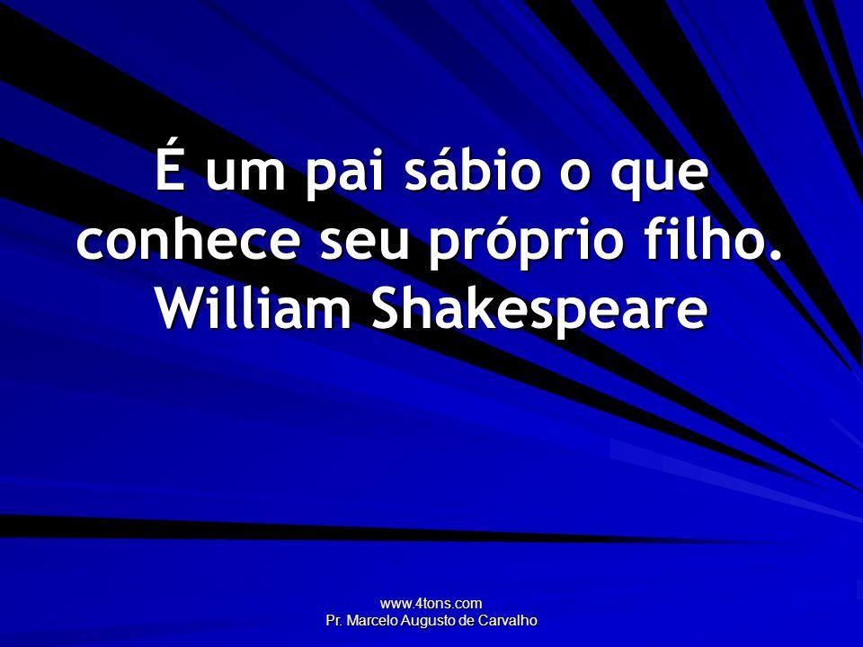 www.4tons.com Pr. Marcelo Augusto de Carvalho É um pai sábio o que conhece seu próprio filho. William Shakespeare