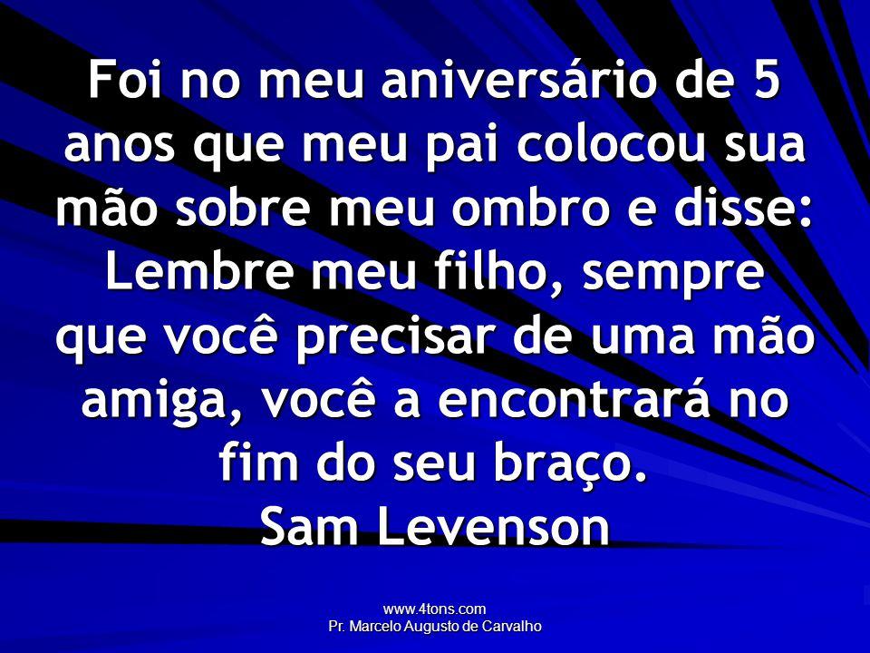 www.4tons.com Pr. Marcelo Augusto de Carvalho Foi no meu aniversário de 5 anos que meu pai colocou sua mão sobre meu ombro e disse: Lembre meu filho,