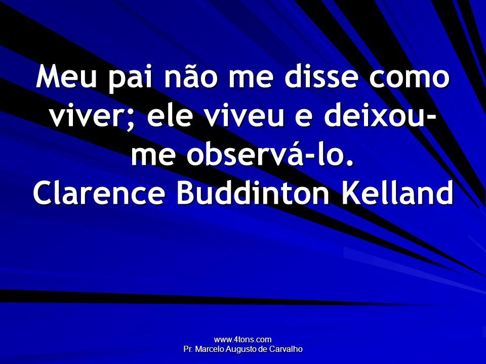 www.4tons.com Pr. Marcelo Augusto de Carvalho Meu pai não me disse como viver; ele viveu e deixou- me observá-lo. Clarence Buddinton Kelland