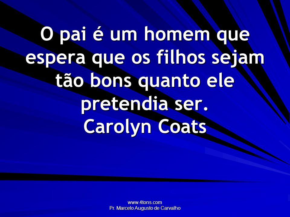 www.4tons.com Pr. Marcelo Augusto de Carvalho O pai é um homem que espera que os filhos sejam tão bons quanto ele pretendia ser. Carolyn Coats