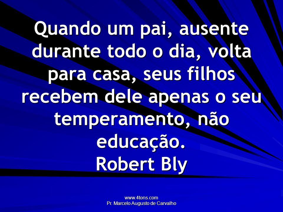 www.4tons.com Pr. Marcelo Augusto de Carvalho Quando um pai, ausente durante todo o dia, volta para casa, seus filhos recebem dele apenas o seu temper