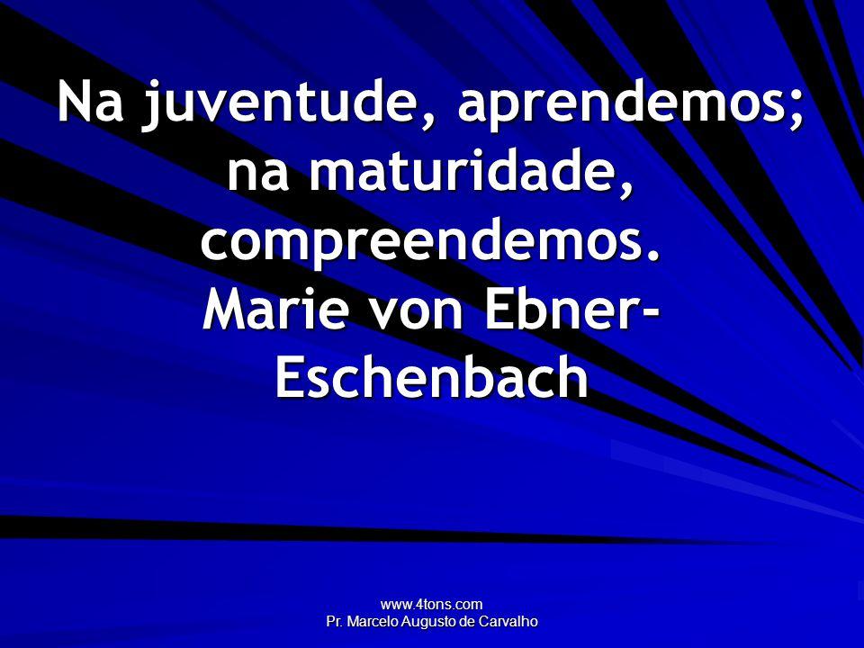 www.4tons.com Pr. Marcelo Augusto de Carvalho Na juventude, aprendemos; na maturidade, compreendemos. Marie von Ebner- Eschenbach