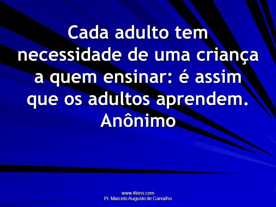 www.4tons.com Pr. Marcelo Augusto de Carvalho Cada adulto tem necessidade de uma criança a quem ensinar: é assim que os adultos aprendem. Anônimo
