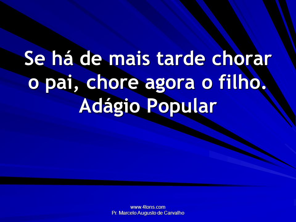 www.4tons.com Pr. Marcelo Augusto de Carvalho Se há de mais tarde chorar o pai, chore agora o filho. Adágio Popular