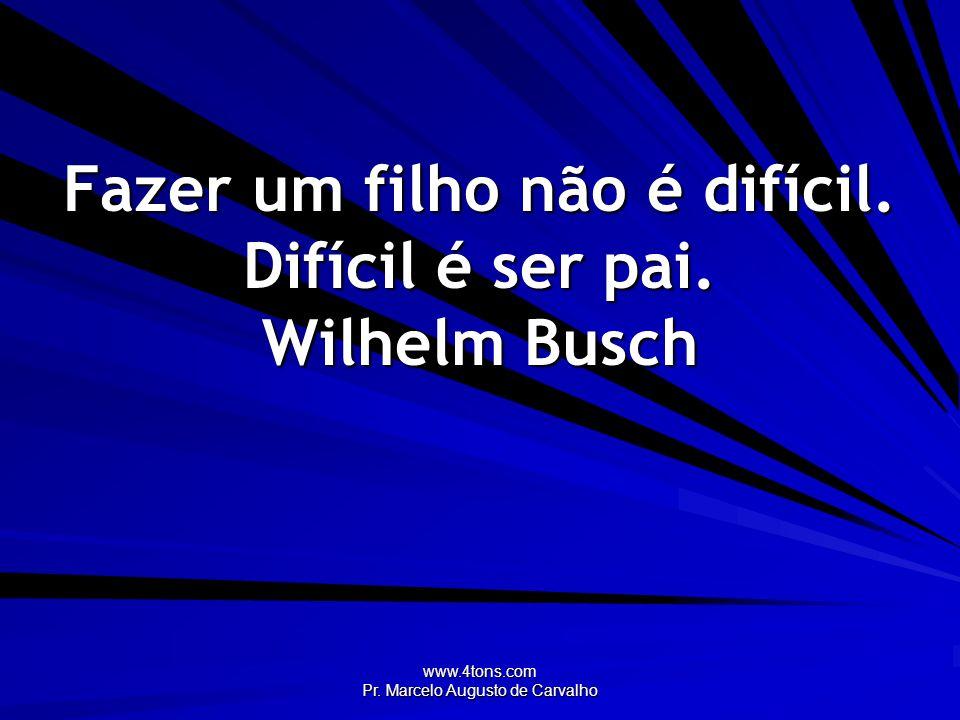 www.4tons.com Pr. Marcelo Augusto de Carvalho Fazer um filho não é difícil. Difícil é ser pai. Wilhelm Busch