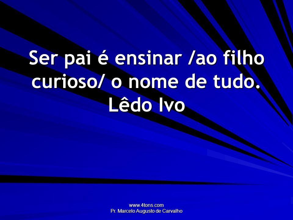 www.4tons.com Pr. Marcelo Augusto de Carvalho Ser pai é ensinar /ao filho curioso/ o nome de tudo. Lêdo Ivo