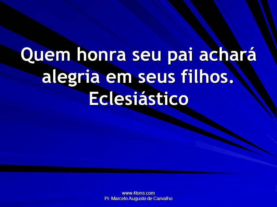 www.4tons.com Pr. Marcelo Augusto de Carvalho Quem honra seu pai achará alegria em seus filhos. Eclesiástico