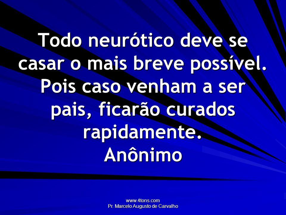 www.4tons.com Pr. Marcelo Augusto de Carvalho Todo neurótico deve se casar o mais breve possível. Pois caso venham a ser pais, ficarão curados rapidam