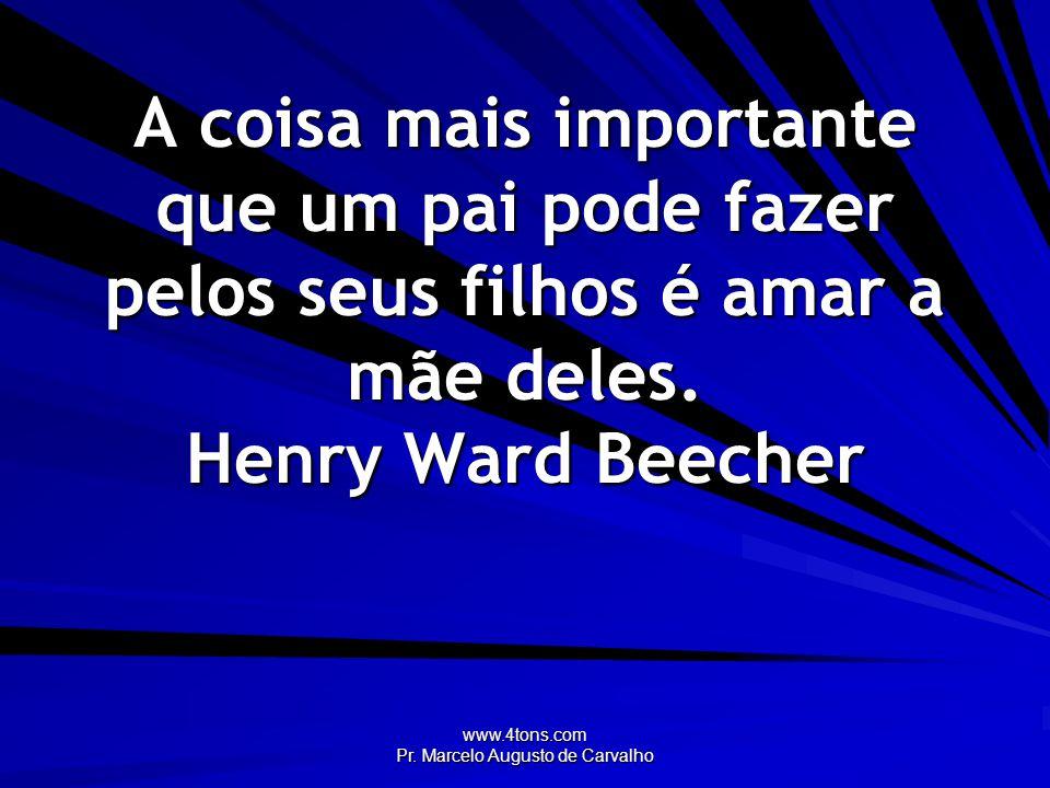 www.4tons.com Pr. Marcelo Augusto de Carvalho A coisa mais importante que um pai pode fazer pelos seus filhos é amar a mãe deles. Henry Ward Beecher