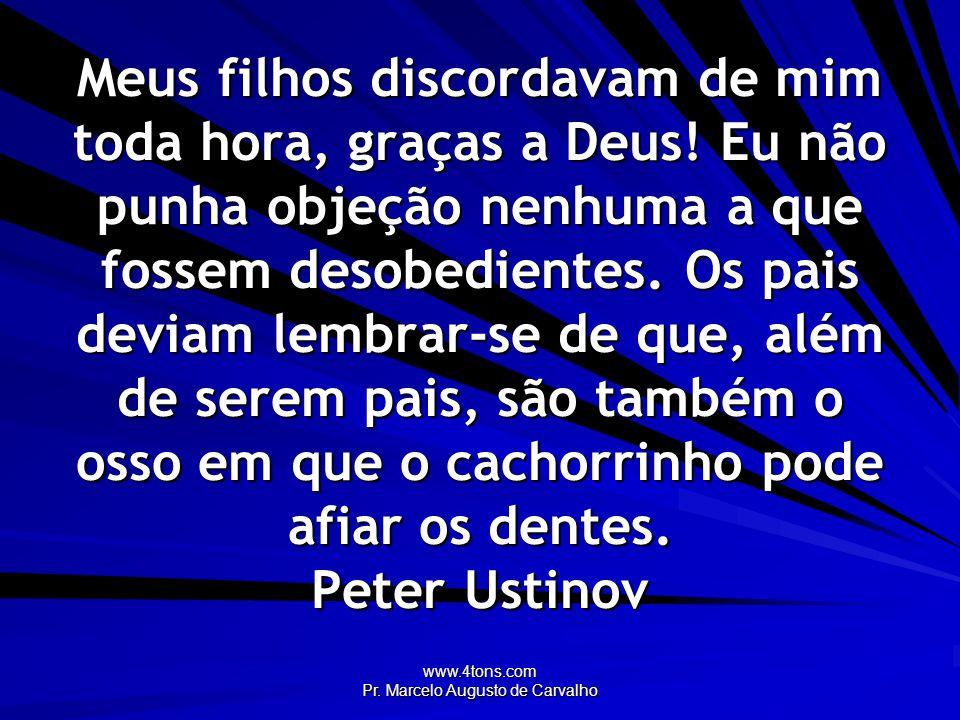 www.4tons.com Pr. Marcelo Augusto de Carvalho Meus filhos discordavam de mim toda hora, graças a Deus! Eu não punha objeção nenhuma a que fossem desob