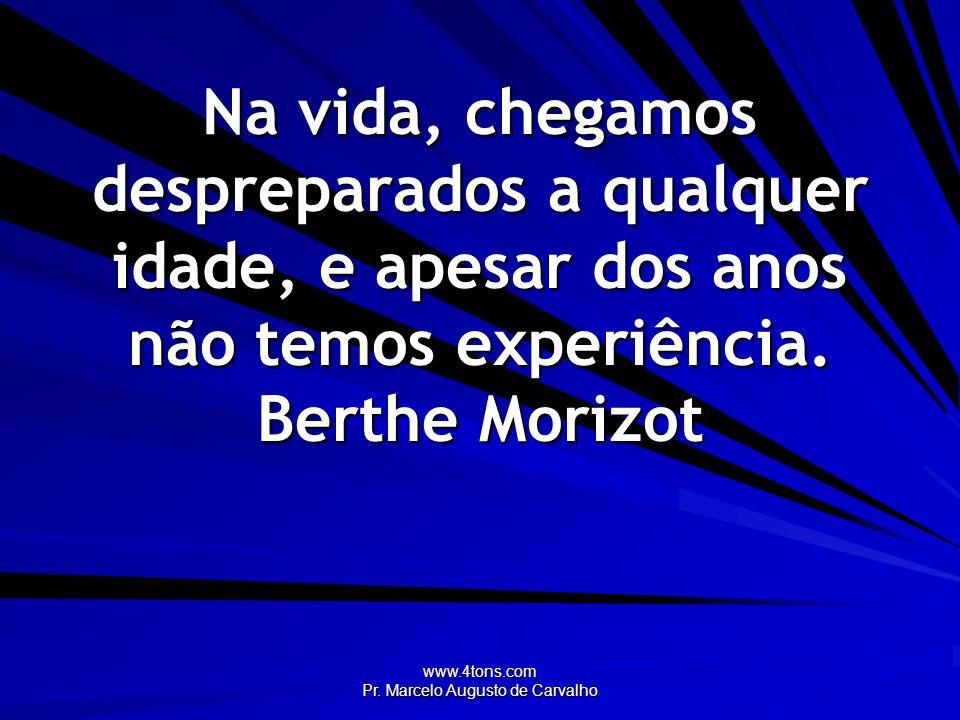 www.4tons.com Pr. Marcelo Augusto de Carvalho Na vida, chegamos despreparados a qualquer idade, e apesar dos anos não temos experiência. Berthe Morizo