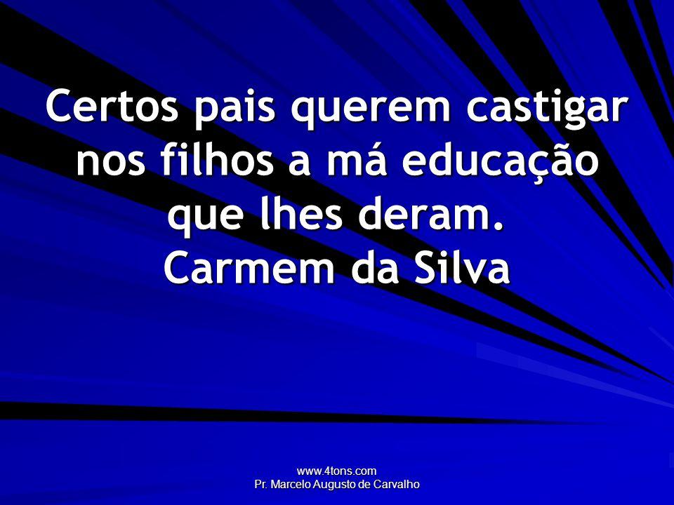 www.4tons.com Pr. Marcelo Augusto de Carvalho Certos pais querem castigar nos filhos a má educação que lhes deram. Carmem da Silva