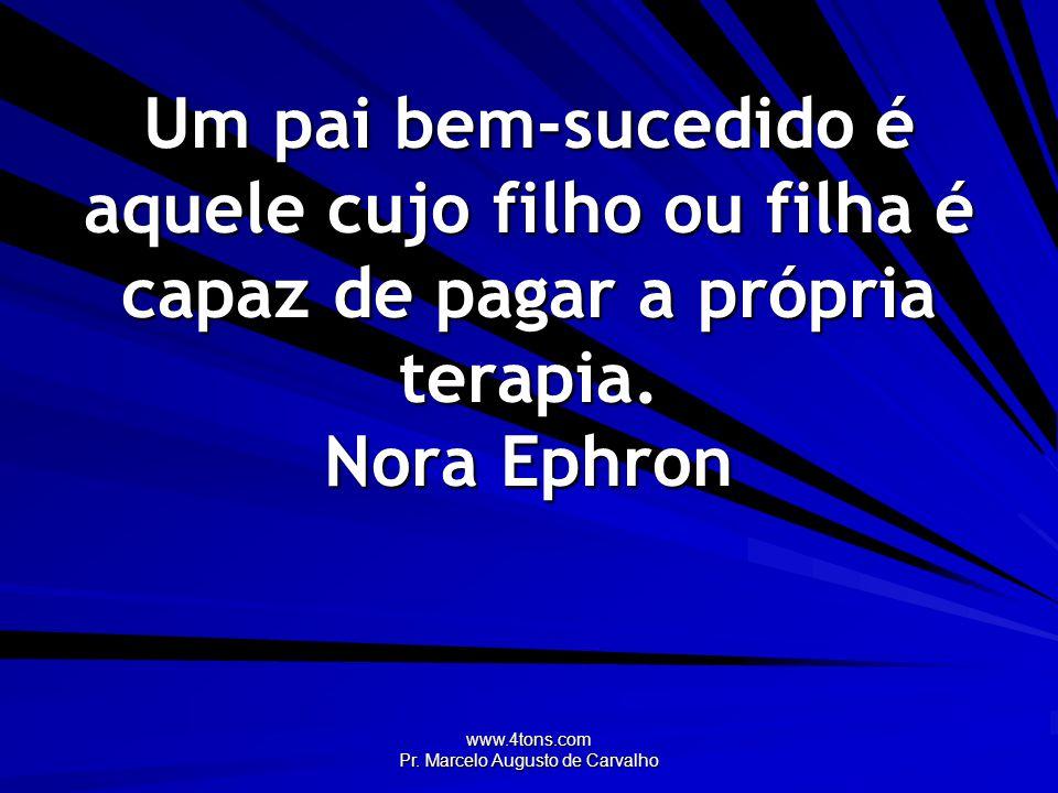 www.4tons.com Pr. Marcelo Augusto de Carvalho Um pai bem-sucedido é aquele cujo filho ou filha é capaz de pagar a própria terapia. Nora Ephron