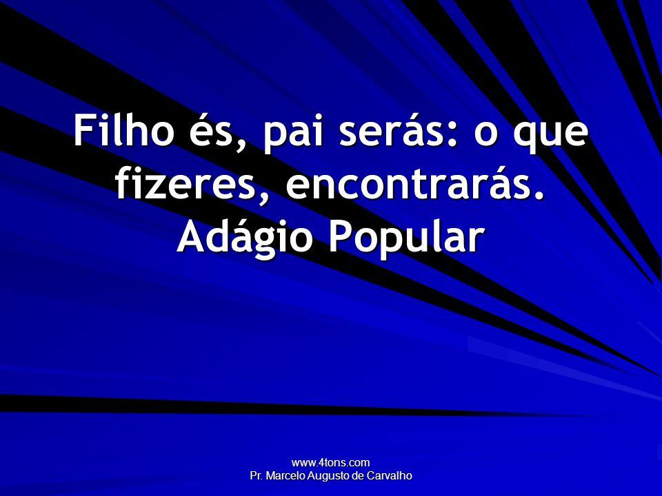 www.4tons.com Pr. Marcelo Augusto de Carvalho Filho és, pai serás: o que fizeres, encontrarás. Adágio Popular