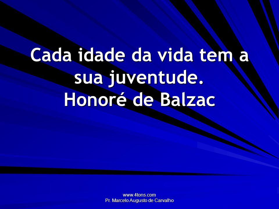 www.4tons.com Pr. Marcelo Augusto de Carvalho Cada idade da vida tem a sua juventude. Honoré de Balzac