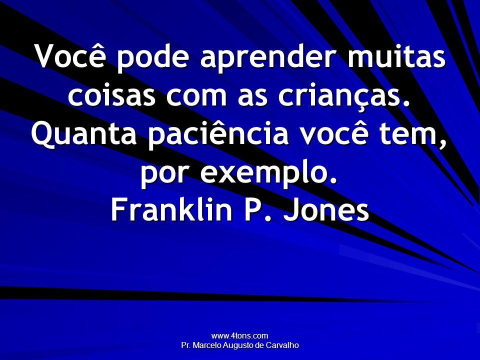 www.4tons.com Pr. Marcelo Augusto de Carvalho Você pode aprender muitas coisas com as crianças. Quanta paciência você tem, por exemplo. Franklin P. Jo